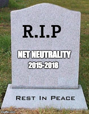 Net Neutrality has Ended | NET NEUTRALITY 2015-2018 | image tagged in rip headstone,net neutrality | made w/ Imgflip meme maker