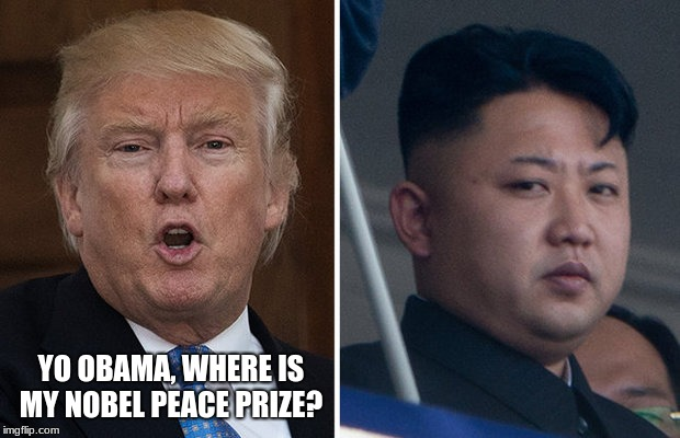 YO OBAMA, WHERE IS MY NOBEL PEACE PRIZE? | image tagged in trump kim jong un | made w/ Imgflip meme maker