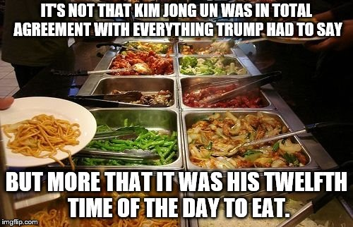 IT'S NOT THAT KIM JONG UN WAS IN TOTAL AGREEMENT WITH EVERYTHING TRUMP HAD TO SAY BUT MORE THAT IT WAS HIS TWELFTH TIME OF THE DAY TO EAT. | image tagged in buffet | made w/ Imgflip meme maker