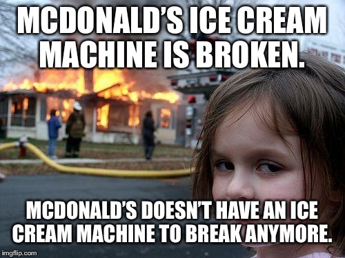 Disaster Girl Meme | MCDONALD'S ICE CREAM MACHINE IS BROKEN. MCDONALD'S DOESN'T HAVE AN ICE CREAM MACHINE TO BREAK ANYMORE. | image tagged in memes,disaster girl | made w/ Imgflip meme maker