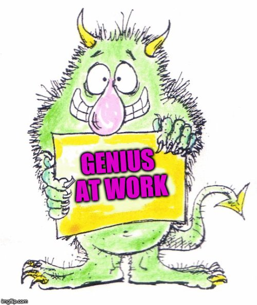 monster | GENIUS AT WORK | image tagged in monster | made w/ Imgflip meme maker