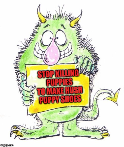 Monster saving puppies | STOP KILLING PUPPIES TO MAKE HUSH PUPPY SHOES | image tagged in monster,protest,sign | made w/ Imgflip meme maker