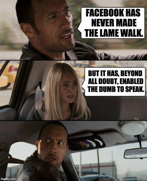 The Rock Driving Meme | FACEBOOK HAS NEVER MADE THE LAME WALK. BUT IT HAS, BEYOND ALL DOUBT, ENABLED THE DUMB TO SPEAK. | image tagged in memes,the rock driving | made w/ Imgflip meme maker