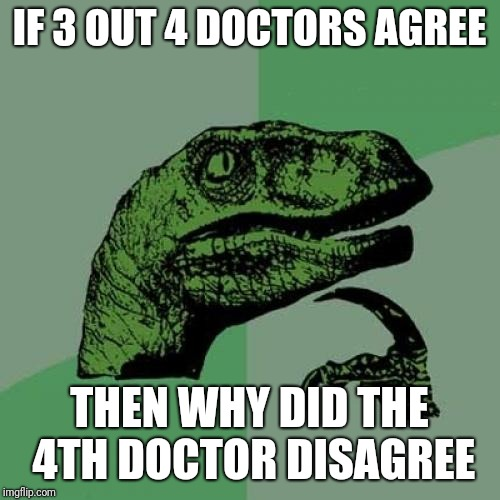 Doctor doctor give me the news | IF 3 OUT 4 DOCTORS AGREE THEN WHY DID THE 4TH DOCTOR DISAGREE | image tagged in memes,philosoraptor | made w/ Imgflip meme maker