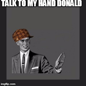 Kill Yourself Guy | TALK TO MY HAND DONALD | image tagged in memes,kill yourself guy,scumbag | made w/ Imgflip meme maker