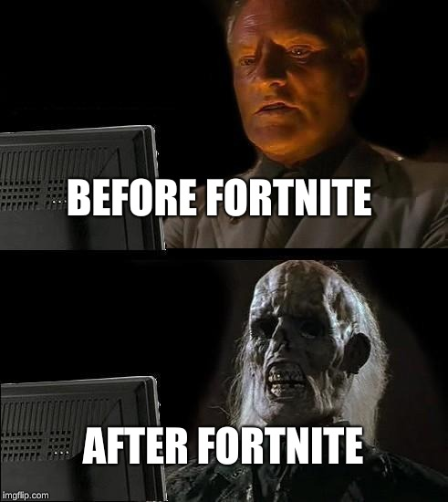 Ill Just Wait Here Meme | BEFORE FORTNITE AFTER FORTNITE | image tagged in memes,ill just wait here | made w/ Imgflip meme maker