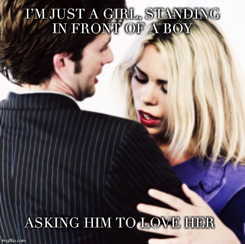 I'm just a girl in front of a boy | I'M JUST A GIRL, STANDING IN FRONT OF A BOY ASKING HIM TO LOVE HER | image tagged in doctor who,rose tyler,10th doctor | made w/ Imgflip meme maker