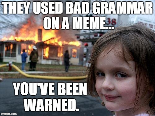 Disaster Girl Meme | THEY USED BAD GRAMMAR ON A MEME... YOU'VE BEEN WARNED. | image tagged in memes,disaster girl | made w/ Imgflip meme maker