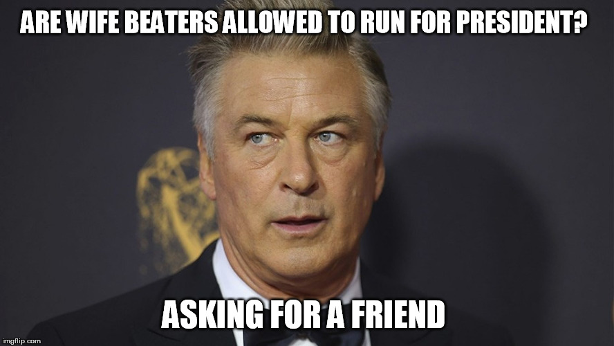 ARE WIFE BEATERS ALLOWED TO RUN FOR PRESIDENT? ASKING FOR A FRIEND | image tagged in liberal logic,liberals,democrats,stupid liberals | made w/ Imgflip meme maker