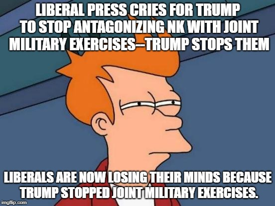 Leftist in this country just want to see Trump burn, no matter who get's hurt in the process | LIBERAL PRESS CRIES FOR TRUMP TO STOP ANTAGONIZING NK WITH JOINT MILITARY EXERCISES--TRUMP STOPS THEM LIBERALS ARE NOW LOSING THEIR MINDS BE | image tagged in memes,futurama fry,donald trump,leftists,liberal logic,political meme | made w/ Imgflip meme maker