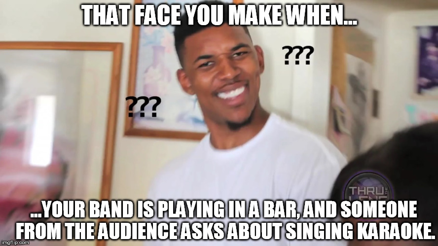 THAT FACE YOU MAKE WHEN... ...YOUR BAND IS PLAYING IN A BAR, AND SOMEONE FROM THE AUDIENCE ASKS ABOUT SINGING KARAOKE. | image tagged in black guy question mark | made w/ Imgflip meme maker