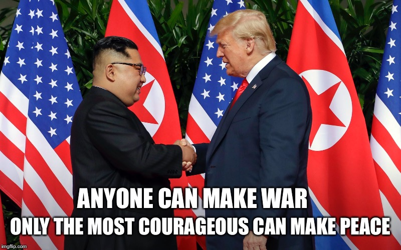 Peace is a beautiful thing  |  ONLY THE MOST COURAGEOUS CAN MAKE PEACE; ANYONE CAN MAKE WAR | image tagged in donald trump,give peace a chance,north korea,historical,faith in humanity | made w/ Imgflip meme maker