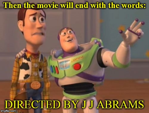 And old STAR WARS fans will cry... | Then the movie will end with the words: DIRECTED BY J J ABRAMS | image tagged in memes,x,x everywhere,x x everywhere | made w/ Imgflip meme maker