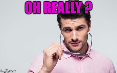 pink shirt | OH REALLY ? | image tagged in pink shirt | made w/ Imgflip meme maker