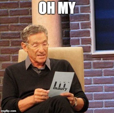 Maury Lie Detector Meme | OH MY | image tagged in memes,maury lie detector | made w/ Imgflip meme maker