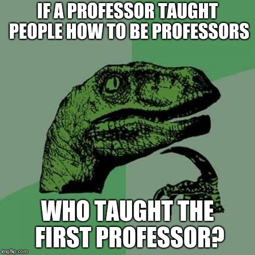 Philosoraptor Meme | IF A PROFESSOR TAUGHT PEOPLE HOW TO BE PROFESSORS WHO TAUGHT THE FIRST PROFESSOR? | image tagged in memes,philosoraptor | made w/ Imgflip meme maker