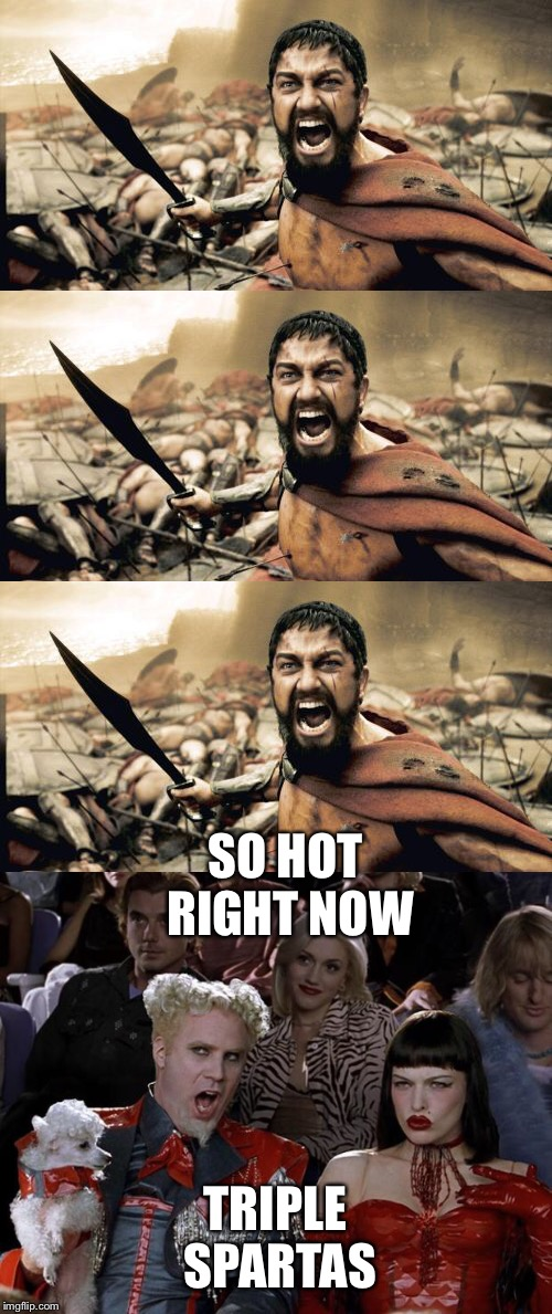 I win | SO HOT RIGHT NOW TRIPLE SPARTAS | image tagged in winner meme | made w/ Imgflip meme maker