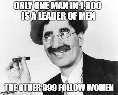 Groucho Marx | ONLY ONE MAN IN 1,000 IS A LEADER OF MEN THE OTHER 999 FOLLOW WOMEN | image tagged in groucho marx | made w/ Imgflip meme maker
