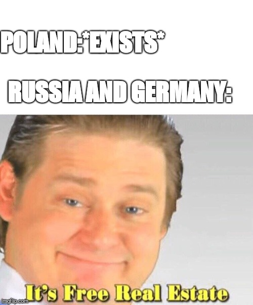 WW2 BE LIKE | POLAND:*EXISTS* RUSSIA AND GERMANY: | image tagged in free real estate,ww2,russia,ussr,germany,poland | made w/ Imgflip meme maker