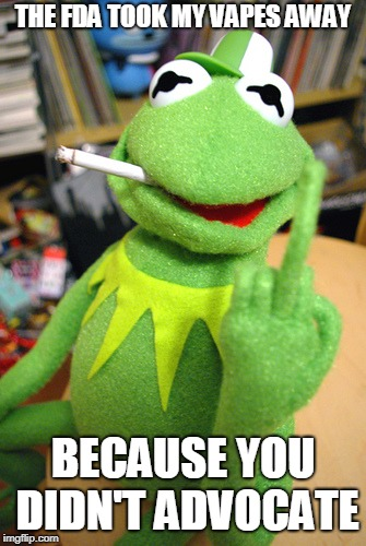 Kermit finger | THE FDA TOOK MY VAPES AWAY BECAUSE YOU DIDN'T ADVOCATE | image tagged in kermit finger | made w/ Imgflip meme maker
