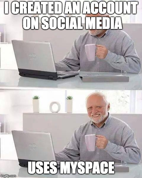 Hide the Pain Harold Meme | I CREATED AN ACCOUNT ON SOCIAL MEDIA USES MYSPACE | image tagged in memes,hide the pain harold | made w/ Imgflip meme maker
