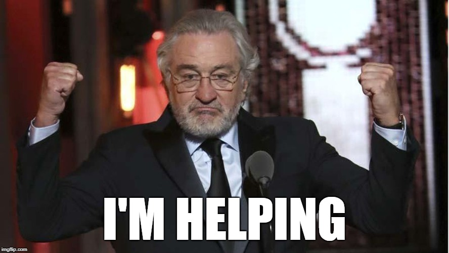 乁( ͡° ͜ʖ ͡ °)ㄏ | I'M HELPING | image tagged in robert deniro,helping,exercise in futility | made w/ Imgflip meme maker