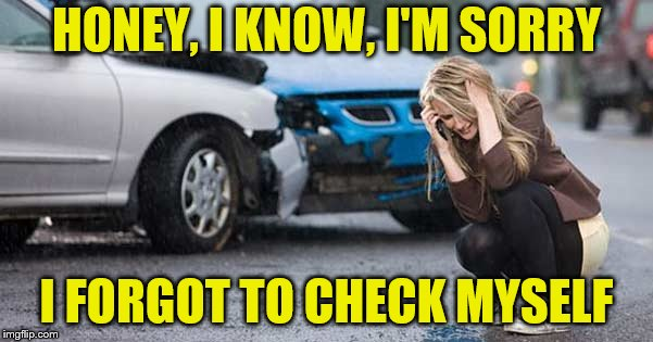 Avoid wrecking yourself. | HONEY, I KNOW, I'M SORRY I FORGOT TO CHECK MYSELF | image tagged in memes,check yourself before you wreck yourself,car accident | made w/ Imgflip meme maker