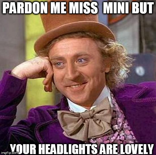 Miss  Mini is a HOTTIE! | PARDON ME MISS  MINI BUT YOUR HEADLIGHTS ARE LOVELY | image tagged in memes,creepy condescending wonka,willy the  wonk | made w/ Imgflip meme maker