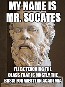 MY NAME IS MR. SOCATES I'LL BE TEACHING THE CLASS THAT IS MKSTLY THE BASIS FOR WESTERN ACADEMIA | made w/ Imgflip meme maker