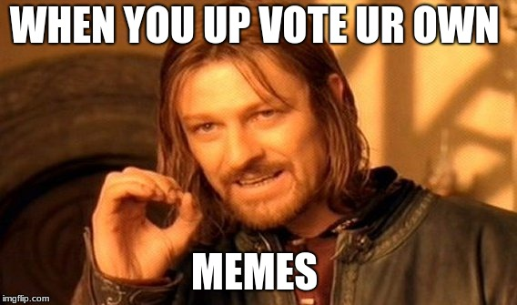 One Does Not Simply Meme | WHEN YOU UP VOTE UR OWN MEMES | image tagged in memes,one does not simply | made w/ Imgflip meme maker