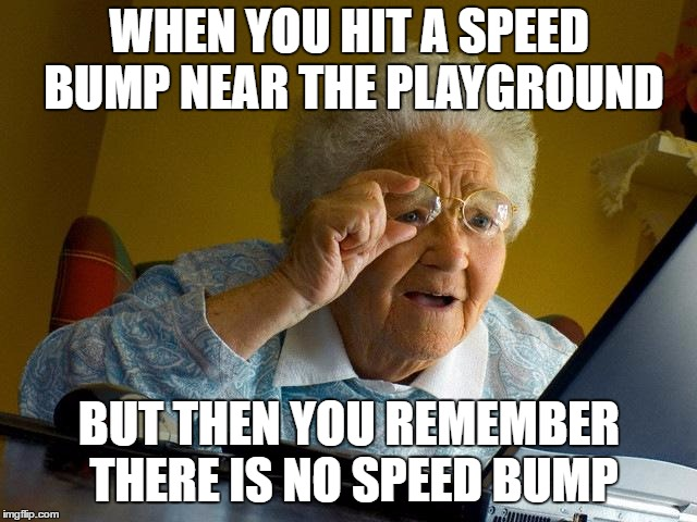 Grandma Finds The Internet Meme | WHEN YOU HIT A SPEED BUMP NEAR THE PLAYGROUND BUT THEN YOU REMEMBER THERE IS NO SPEED BUMP | image tagged in memes,grandma finds the internet | made w/ Imgflip meme maker