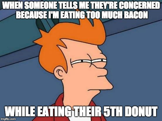 Futurama Fry Meme | WHEN SOMEONE TELLS ME THEY'RE CONCERNED BECAUSE I'M EATING TOO MUCH BACON WHILE EATING THEIR 5TH DONUT | image tagged in memes,futurama fry | made w/ Imgflip meme maker