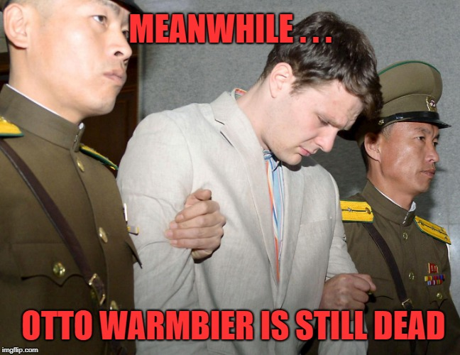 Trading Dead People:  I Guess It's a Start | MEANWHILE . . . OTTO WARMBIER IS STILL DEAD | image tagged in trump,kim jong un,singapore summit,nuclear | made w/ Imgflip meme maker