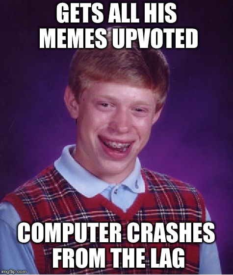Bad Luck Brian Meme | GETS ALL HIS MEMES UPVOTED COMPUTER CRASHES FROM THE LAG | image tagged in memes,bad luck brian | made w/ Imgflip meme maker