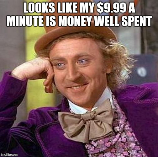 Creepy Condescending Wonka Meme | LOOKS LIKE MY $9.99 A MINUTE IS MONEY WELL SPENT | image tagged in memes,creepy condescending wonka | made w/ Imgflip meme maker