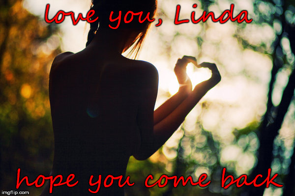 love you, Linda hope you come back | made w/ Imgflip meme maker