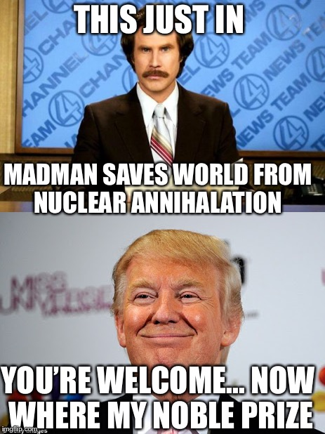It be hilarious if it was true | THIS JUST IN MADMAN SAVES WORLD FROM NUCLEAR ANNIHALATION YOU'RE WELCOME... NOW WHERE MY NOBLE PRIZE | image tagged in donald trump,breaking news | made w/ Imgflip meme maker