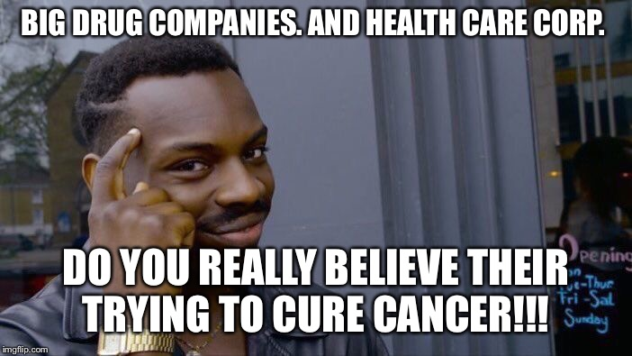 Roll Safe Think About It Meme | BIG DRUG COMPANIES. AND HEALTH CARE CORP. DO YOU REALLY BELIEVE THEIR TRYING TO CURE CANCER!!! | image tagged in memes,roll safe think about it | made w/ Imgflip meme maker