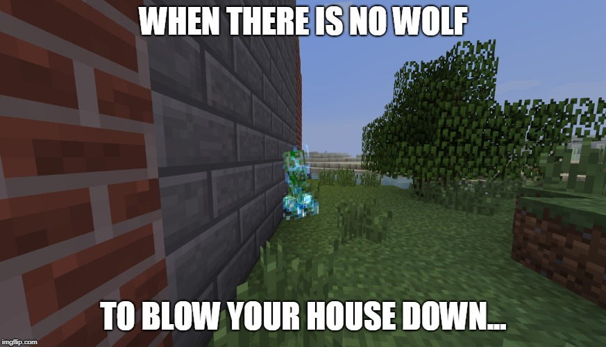 funny creeper meme | WHEN THERE IS NO WOLF TO BLOW YOUR HOUSE DOWN... | image tagged in creeper | made w/ Imgflip meme maker