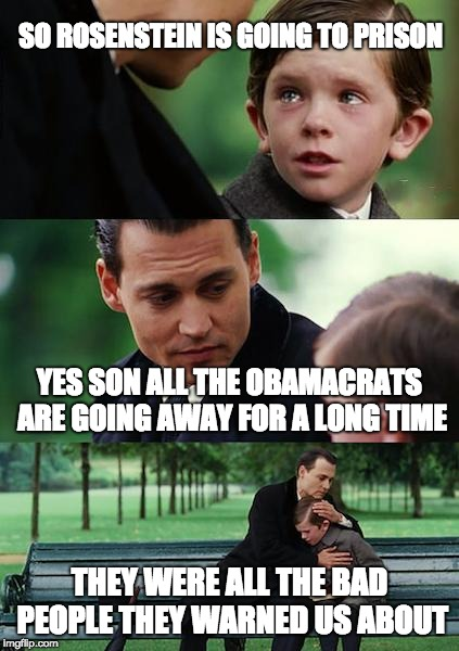 Finding Neverland Meme | SO ROSENSTEIN IS GOING TO PRISON YES SON ALL THE OBAMACRATS ARE GOING AWAY FOR A LONG TIME THEY WERE ALL THE BAD PEOPLE THEY WARNED US ABOUT | image tagged in memes,finding neverland | made w/ Imgflip meme maker