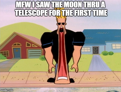 MFW I SAW THE MOON THRU A TELESCOPE FOR THE FIRST TIME | made w/ Imgflip meme maker