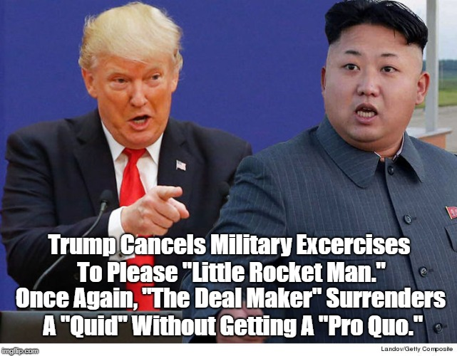 "Trump Cancels Military Excercises To Please ""Little Rocket Man."" Once Again, ""The Deal Maker"" Surrenders A ""Quid"" Without Getting A ""Pro Quo 