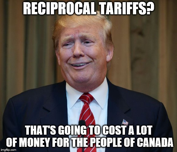 Donald Trump The Art of the Deal |  RECIPROCAL TARIFFS? THAT'S GOING TO COST A LOT OF MONEY FOR THE PEOPLE OF CANADA | image tagged in donald trump the art of the deal,political meme,trump | made w/ Imgflip meme maker