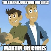 The eternal question for girls (Wild Kratts) | THE ETERNAL QUESTION FOR GIRLS MARTIN OR CHRIS | image tagged in the eternal question for girls,wild kratts,martin,chris,memes | made w/ Imgflip meme maker
