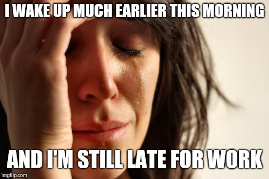 First World Problems Meme | I WAKE UP MUCH EARLIER THIS MORNING AND I'M STILL LATE FOR WORK | image tagged in memes,first world problems | made w/ Imgflip meme maker