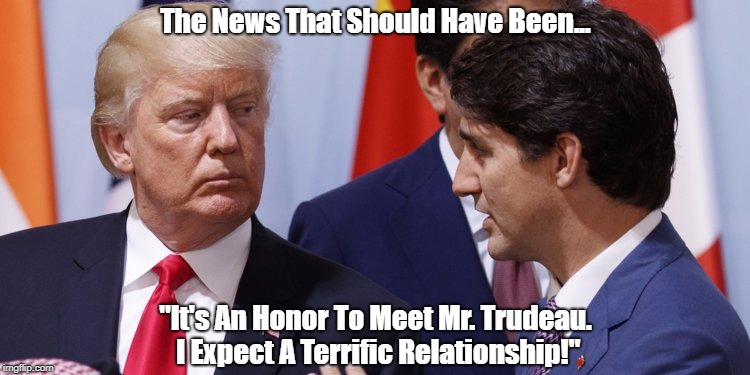 "The News That Should Have Been... ""It's An Honor To Meet Mr. Trudeau. I Expect A Terrific Relationship!"" 