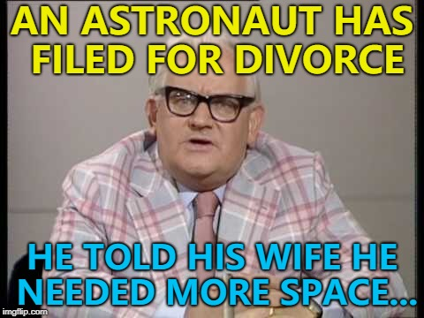 Divorce lawyers launching in 5... 4... :) | AN ASTRONAUT HAS FILED FOR DIVORCE HE TOLD HIS WIFE HE NEEDED MORE SPACE... | image tagged in ronnie barker news,memes,astronaut,space,divorce | made w/ Imgflip meme maker