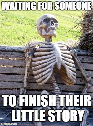 Waiting Skeleton Meme | WAITING FOR SOMEONE TO FINISH THEIR LITTLE STORY | image tagged in memes,waiting skeleton | made w/ Imgflip meme maker