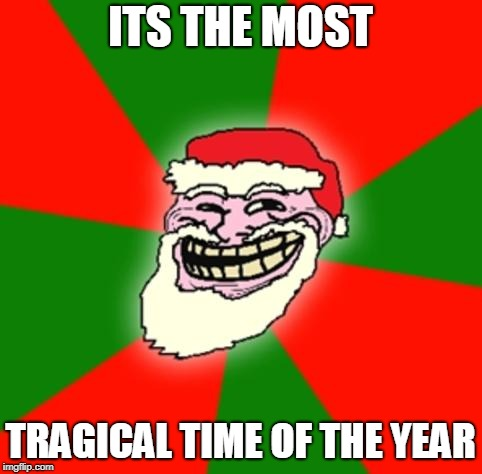 christmas santa claus troll face | ITS THE MOST TRAGICAL TIME OF THE YEAR | image tagged in christmas santa claus troll face | made w/ Imgflip meme maker