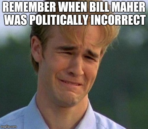 REMEMBER WHEN BILL MAHER WAS POLITICALLY INCORRECT | made w/ Imgflip meme maker